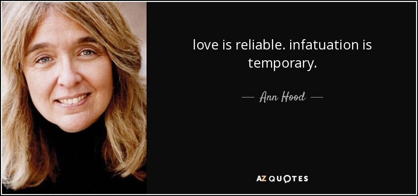 love is reliable. infatuation is temporary. - Ann Hood