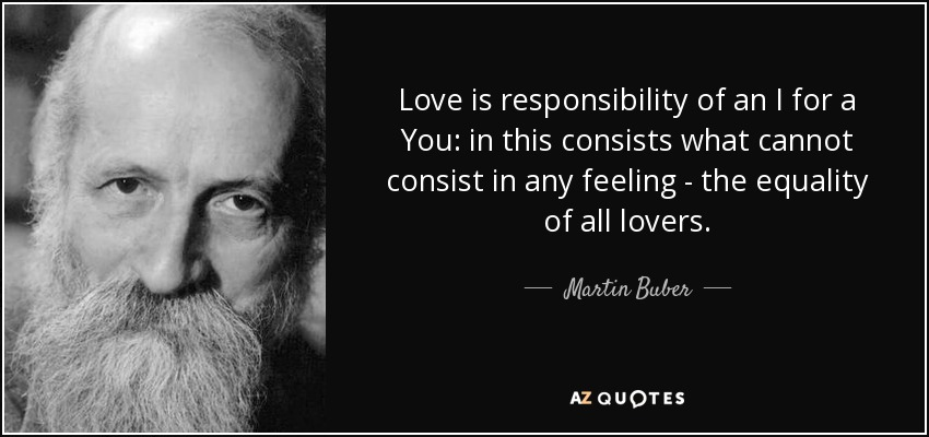 Love is responsibility of an I for a You: in this consists what cannot consist in any feeling - the equality of all lovers.. - Martin Buber