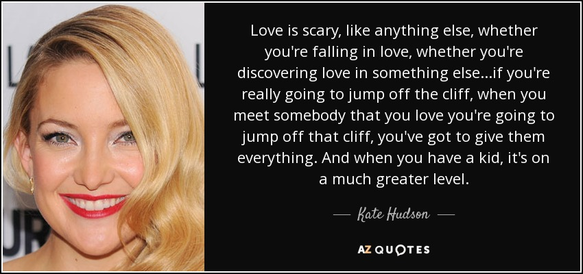 Love is scary, like anything else, whether you're falling in love, whether you're discovering love in something else...if you're really going to jump off the cliff, when you meet somebody that you love you're going to jump off that cliff, you've got to give them everything. And when you have a kid, it's on a much greater level. - Kate Hudson