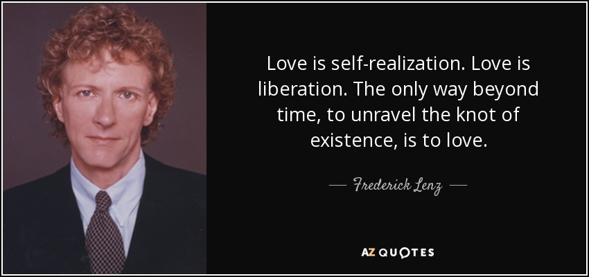 Love is self-realization. Love is liberation. The only way beyond time, to unravel the knot of existence, is to love. - Frederick Lenz