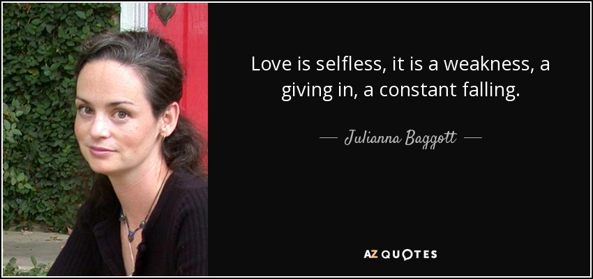 Love is selfless, it is a weakness, a giving in, a constant falling. - Julianna Baggott