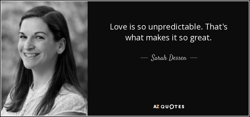 Love is so unpredictable. That's what makes it so great. - Sarah Dessen