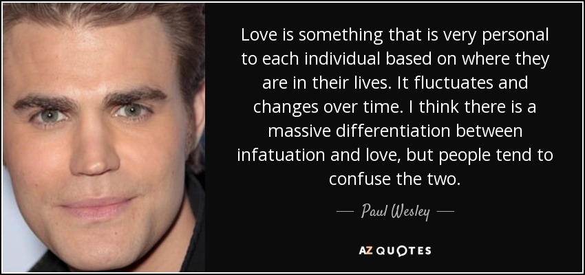Love is something that is very personal to each individual based on where they are in their lives. It fluctuates and changes over time. I think there is a massive differentiation between infatuation and love, but people tend to confuse the two. - Paul Wesley