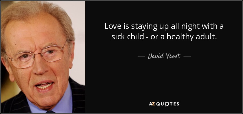 Love is staying up all night with a sick child - or a healthy adult. - David Frost