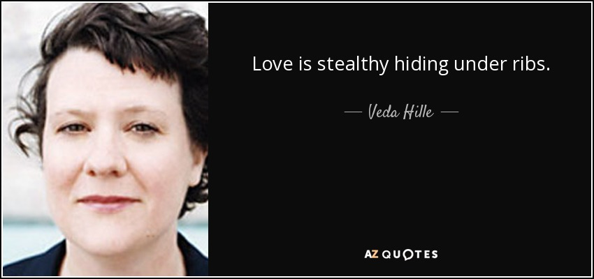 Love is stealthy hiding under ribs. - Veda Hille