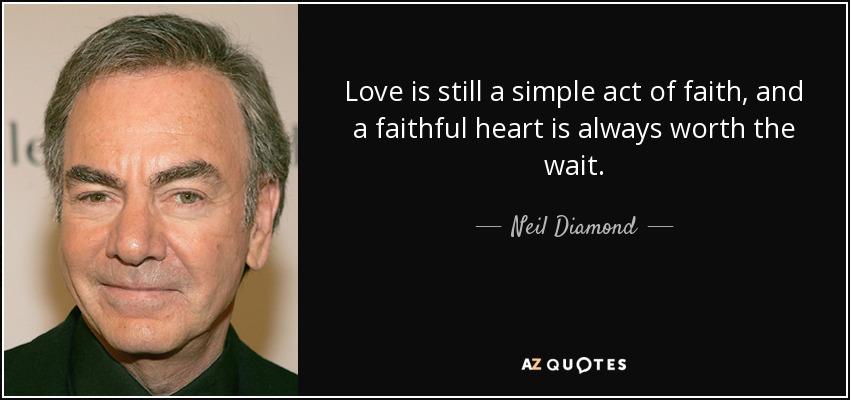 Love is still a simple act of faith, and a faithful heart is always worth the wait. - Neil Diamond