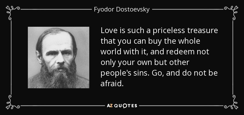 Love is such a priceless treasure that you can buy the whole world with it, and redeem not only your own but other people's sins. Go, and do not be afraid. - Fyodor Dostoevsky