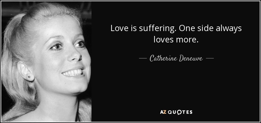 Love is suffering. One side always loves more. - Catherine Deneuve