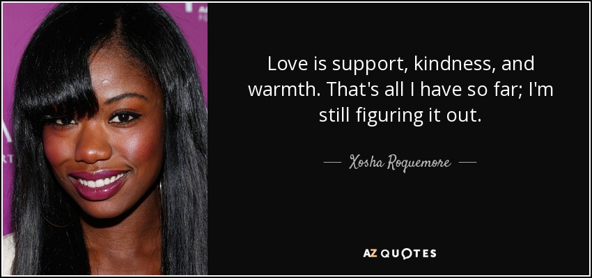 Love is support, kindness, and warmth. That's all I have so far; I'm still figuring it out. - Xosha Roquemore