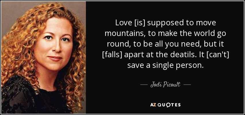 Love [is] supposed to move mountains, to make the world go round, to be all you need, but it [falls] apart at the deatils. It [can't] save a single person. - Jodi Picoult