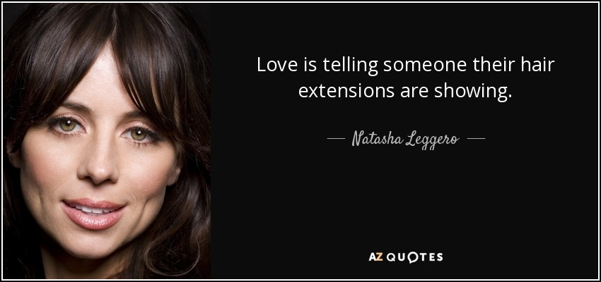 Love is telling someone their hair extensions are showing. - Natasha Leggero