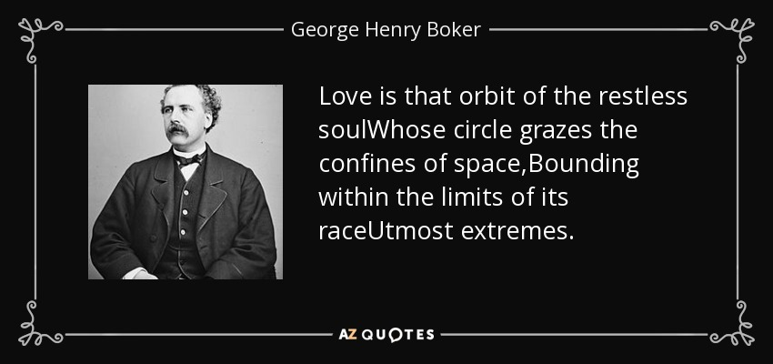 Love is that orbit of the restless soulWhose circle grazes the confines of space,Bounding within the limits of its raceUtmost extremes. - George Henry Boker