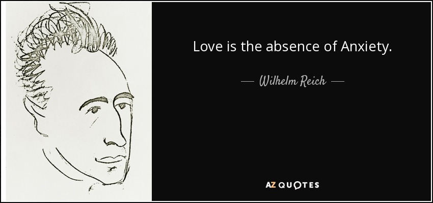 Love is the absence of Anxiety. - Wilhelm Reich