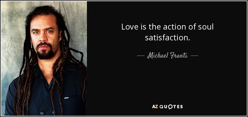 Love is the action of soul satisfaction. - Michael Franti
