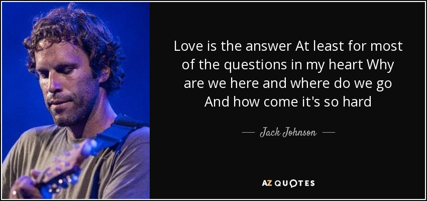 Love is the answer At least for most of the questions in my heart Why are we here and where do we go And how come it's so hard - Jack Johnson