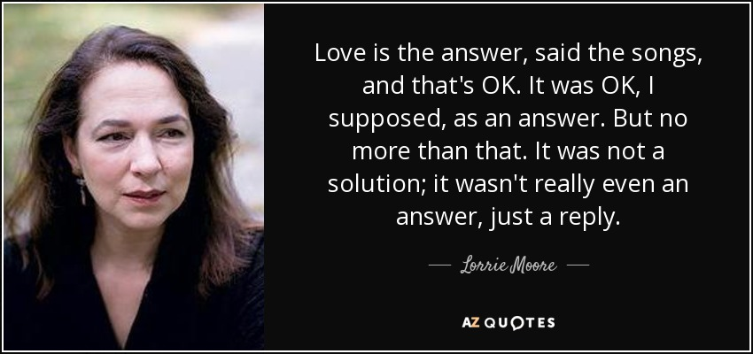 Love is the answer, said the songs, and that's OK. It was OK, I supposed, as an answer. But no more than that. It was not a solution; it wasn't really even an answer, just a reply. - Lorrie Moore