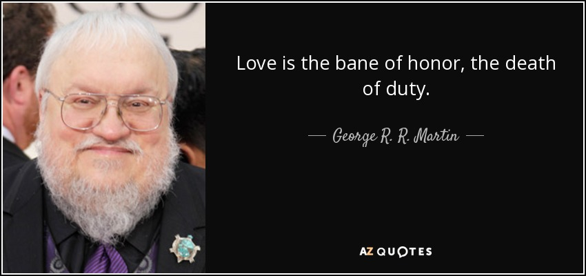 Love is the bane of honor, the death of duty. - George R. R. Martin