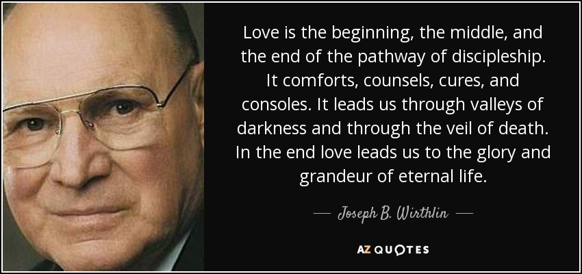 Love is the beginning, the middle, and the end of the pathway of discipleship. It comforts, counsels, cures, and consoles. It leads us through valleys of darkness and through the veil of death. In the end love leads us to the glory and grandeur of eternal life. - Joseph B. Wirthlin