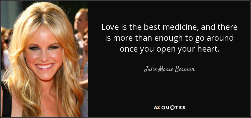 Love is the best medicine, and there is more than enough to go around once you open your heart. - Julie Marie Berman