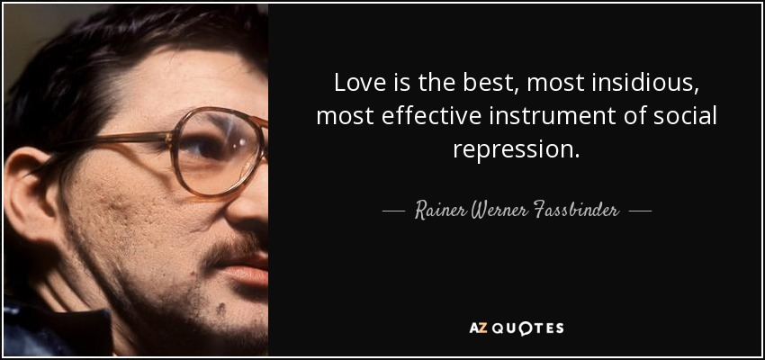 Love is the best, most insidious, most effective instrument of social repression. - Rainer Werner Fassbinder