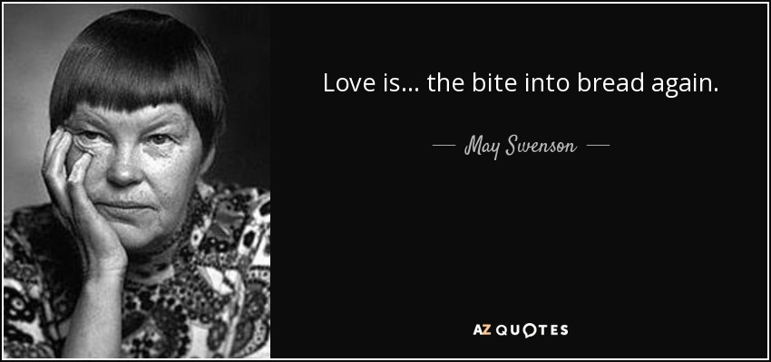 Love is ... the bite into bread again. - May Swenson