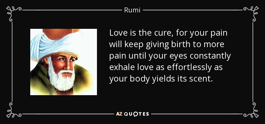 Love is the cure, for your pain will keep giving birth to more pain until your eyes constantly exhale love as effortlessly as your body yields its scent. - Rumi