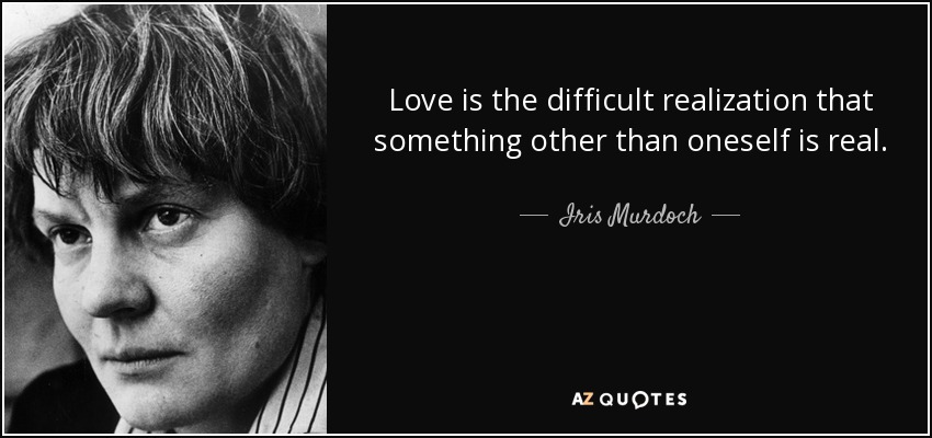 Love is the difficult realization that something other than oneself is real. - Iris Murdoch