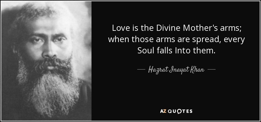 Love is the Divine Mother's arms; when those arms are spread, every Soul falls Into them. - Hazrat Inayat Khan