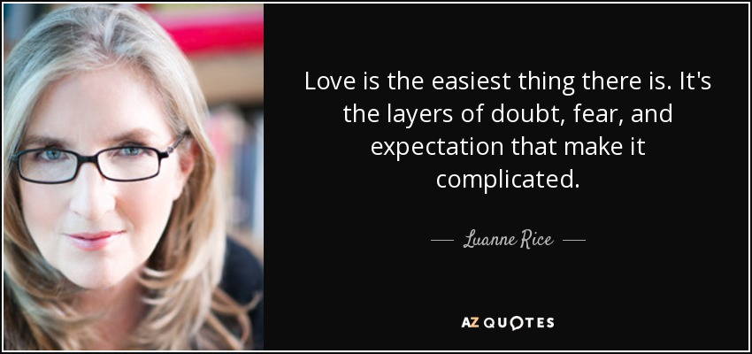 Love is the easiest thing there is. It's the layers of doubt, fear, and expectation that make it complicated. - Luanne Rice