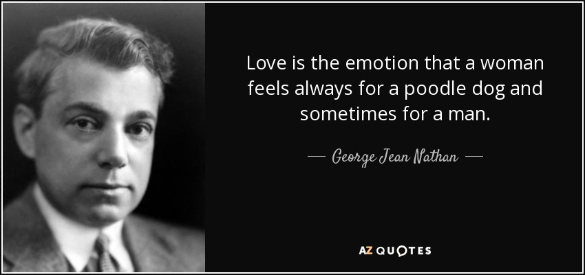 Love is the emotion that a woman feels always for a poodle dog and sometimes for a man. - George Jean Nathan
