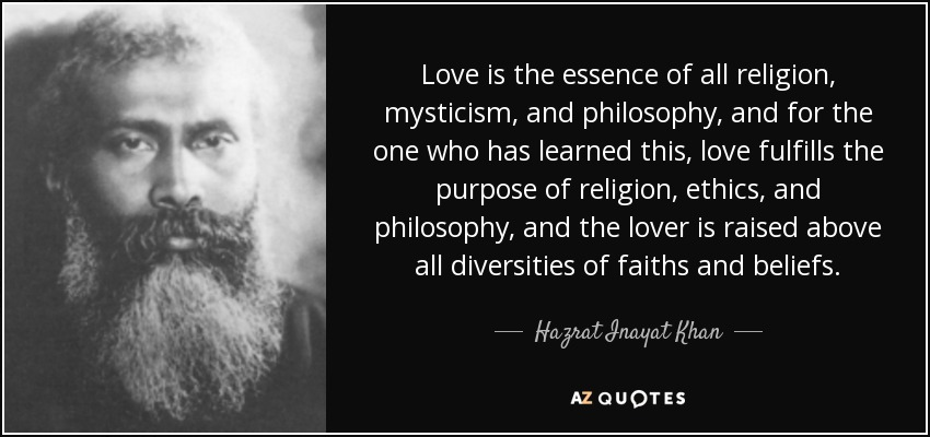Love is the essence of all religion, mysticism, and philosophy, and for the one who has learned this, love fulfills the purpose of religion, ethics, and philosophy, and the lover is raised above all diversities of faiths and beliefs. - Hazrat Inayat Khan