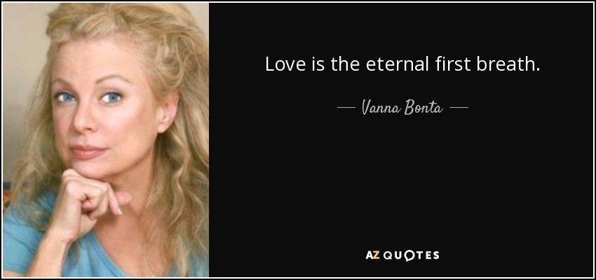 Love is the eternal first breath. - Vanna Bonta