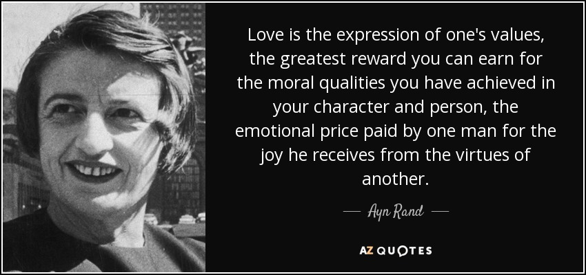 Love is the expression of one's values, the greatest reward you can earn for the moral qualities you have achieved in your character and person, the emotional price paid by one man for the joy he receives from the virtues of another. - Ayn Rand