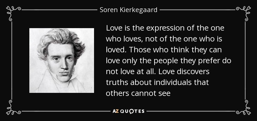Love is the expression of the one who loves, not of the one who is loved. Those who think they can love only the people they prefer do not love at all. Love discovers truths about individuals that others cannot see - Soren Kierkegaard