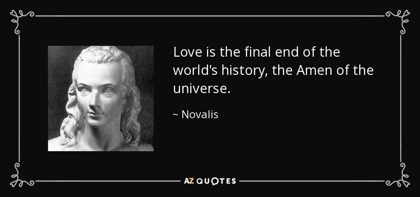 Love is the final end of the world's history, the Amen of the universe. - Novalis