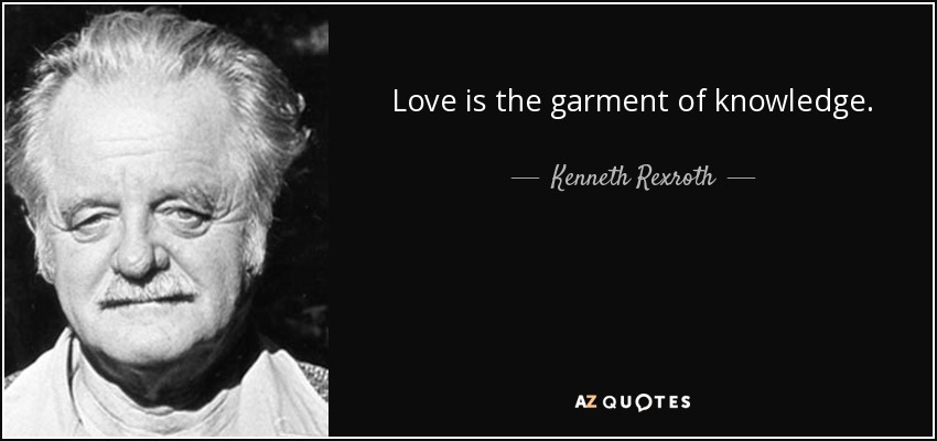Love is the garment of knowledge. - Kenneth Rexroth