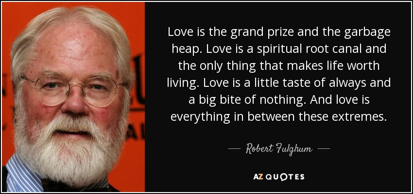 Love is the grand prize and the garbage heap. Love is a spiritual root canal and the only thing that makes life worth living. Love is a little taste of always and a big bite of nothing. And love is everything in between these extremes. - Robert Fulghum
