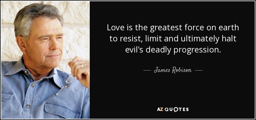 Love is the greatest force on earth to resist, limit and ultimately halt evil's deadly progression. - James Robison