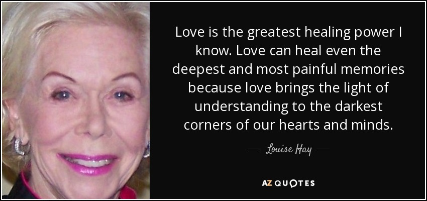 Love is the greatest healing power I know. Love can heal even the deepest and most painful memories because love brings the light of understanding to the darkest corners of our hearts and minds. - Louise Hay