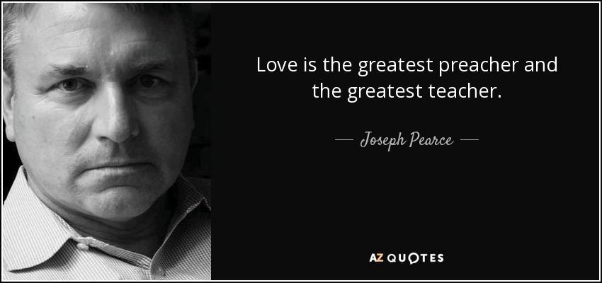 Love is the greatest preacher and the greatest teacher. - Joseph Pearce