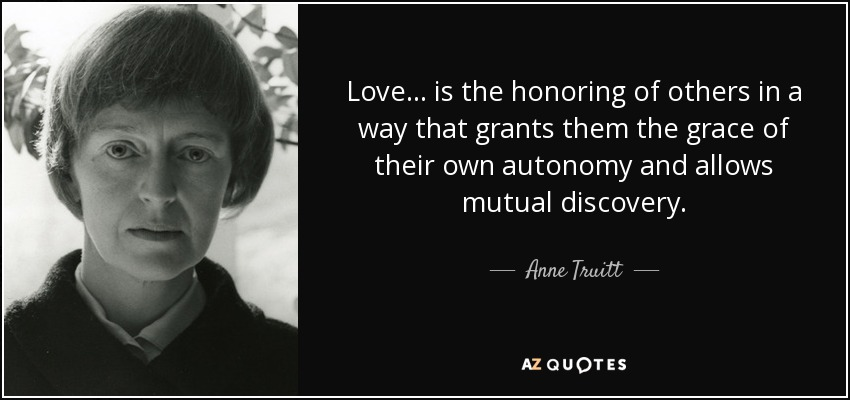 Love ... is the honoring of others in a way that grants them the grace of their own autonomy and allows mutual discovery. - Anne Truitt