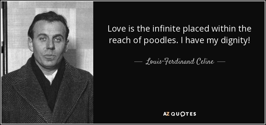 Love is the infinite placed within the reach of poodles. I have my dignity! - Louis-Ferdinand Celine
