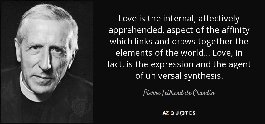 Love is the internal, affectively apprehended, aspect of the affinity which links and draws together the elements of the world... Love, in fact, is the expression and the agent of universal synthesis. - Pierre Teilhard de Chardin