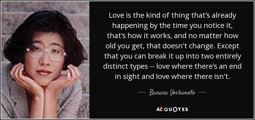 Love is the kind of thing that's already happening by the time you notice it, that's how it works, and no matter how old you get, that doesn't change. Except that you can break it up into two entirely distinct types -- love where there's an end in sight and love where there isn't. - Banana Yoshimoto