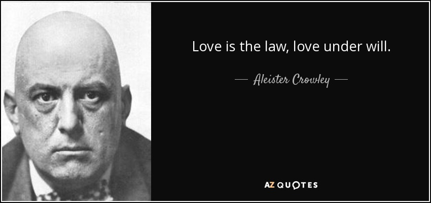 Love is the law, love under will. - Aleister Crowley