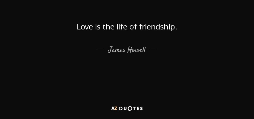 Love is the life of friendship. - James Howell