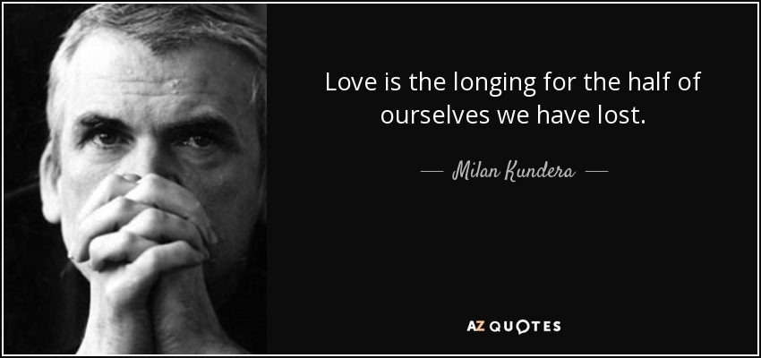 Love is the longing for the half of ourselves we have lost. - Milan Kundera