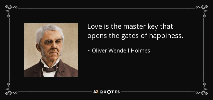 Love is the master key that opens the gates of happiness. - Oliver Wendell Holmes Sr.