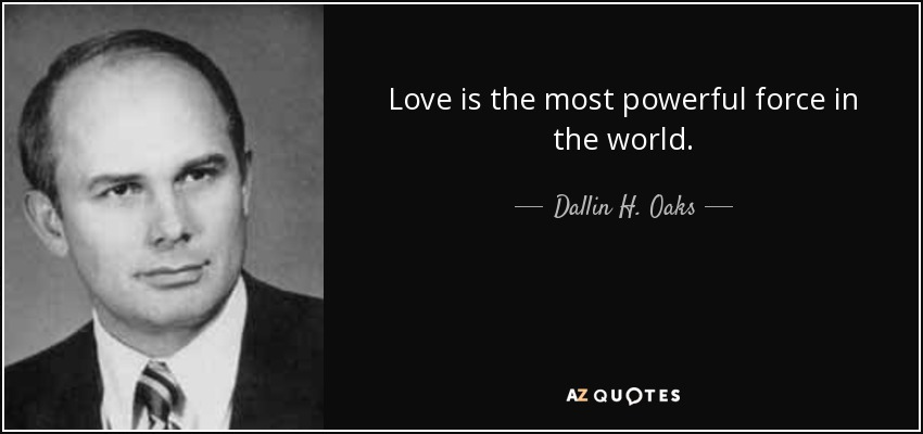 Love is the most powerful force in the world. - Dallin H. Oaks