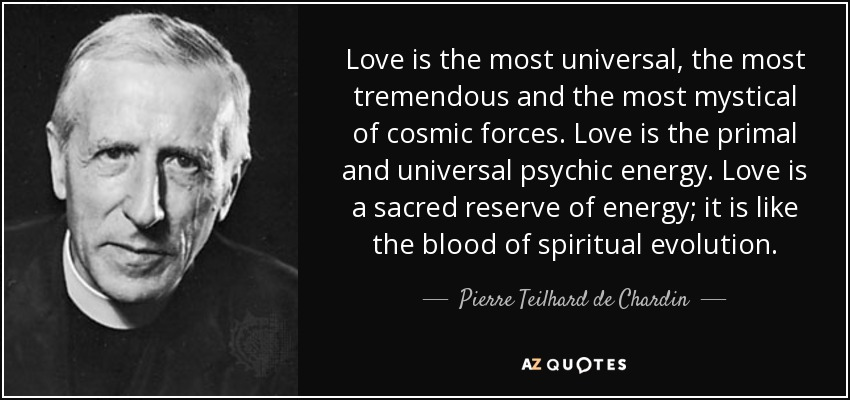 Love is the most universal, the most tremendous and the most mystical of cosmic forces. Love is the primal and universal psychic energy. Love is a sacred reserve of energy; it is like the blood of spiritual evolution. - Pierre Teilhard de Chardin